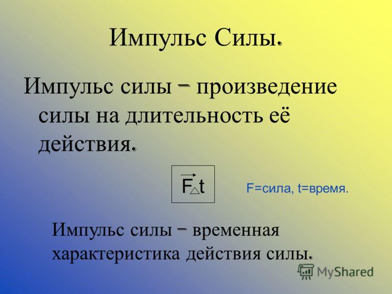 Импульс Силы. Импульс силы – произведение силы на длительность её действия. F t F=сила, t=время. Импульс силы – временная характеристика действия силы.