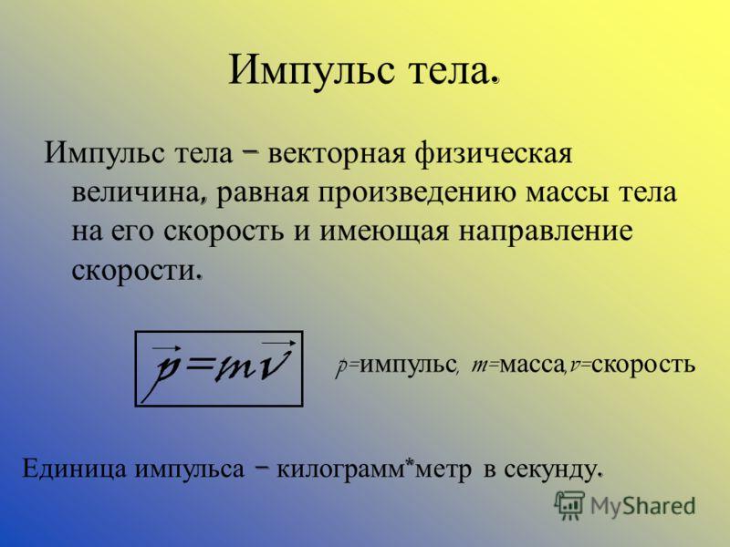 Импульс тела. Импульс тела – векторная физическая величина, равная произведению массы тела на его скорость и имеющая направление скорости. Единица импульса – килограмм * метр в секунду. p=mv p= импульс, m= масса,v= скорость