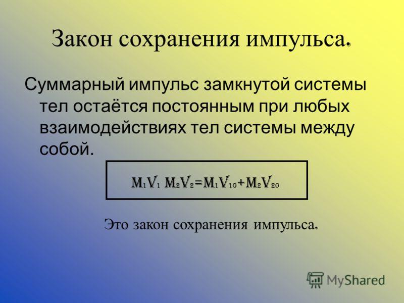 Закон сохранения импульса. Суммарный импульс замкнутой системы тел остаётся постоянным при любых взаимодействиях тел системы между собой. M 1 v 1 m 2 v 2 =m 1 v 10 +m 2 v 20 Это закон сохранения импульса.