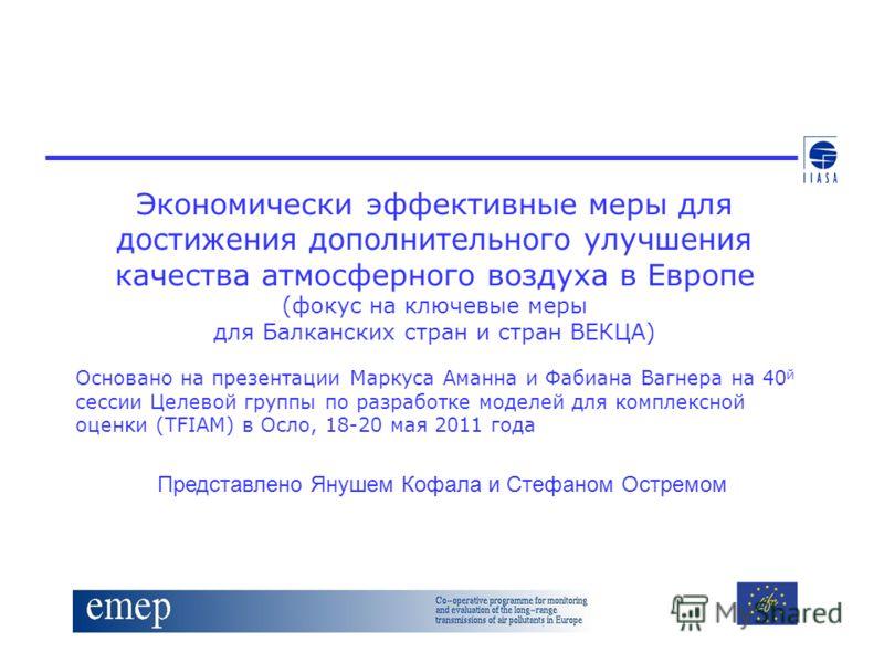 Экономически эффективные меры для достижения дополнительного улучшения качества атмосферного воздуха в Европе (фокус на ключевые меры для Балканских стран и стран ВЕКЦА) Основано на презентации Маркуса Аманна и Фабиана Вагнера на 40 й сессии Целевой