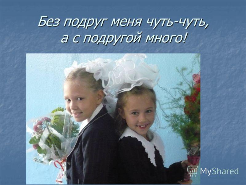 Без подруг меня чуть-чуть, а с подругой много!