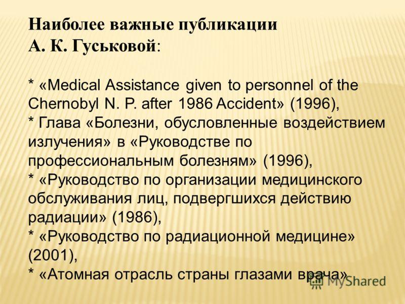 Наиболее важные публикации А. К. Гуськовой: * «Medical Assistance given to personnel of the Chernobyl N. P. after 1986 Accident» (1996), * Глава «Болезни, обусловленные воздействием излучения» в «Руководстве по профессиональным болезням» (1996), * «Р