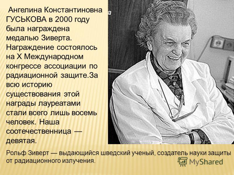 Ангелина Константиновна ГУСЬКОВА в 2000 году была награждена медалью Зиверта. Награждение состоялось на X Международном конгрессе ассоциации по радиационной защите.За всю историю существования этой награды лауреатами стали всего лишь восемь человек.