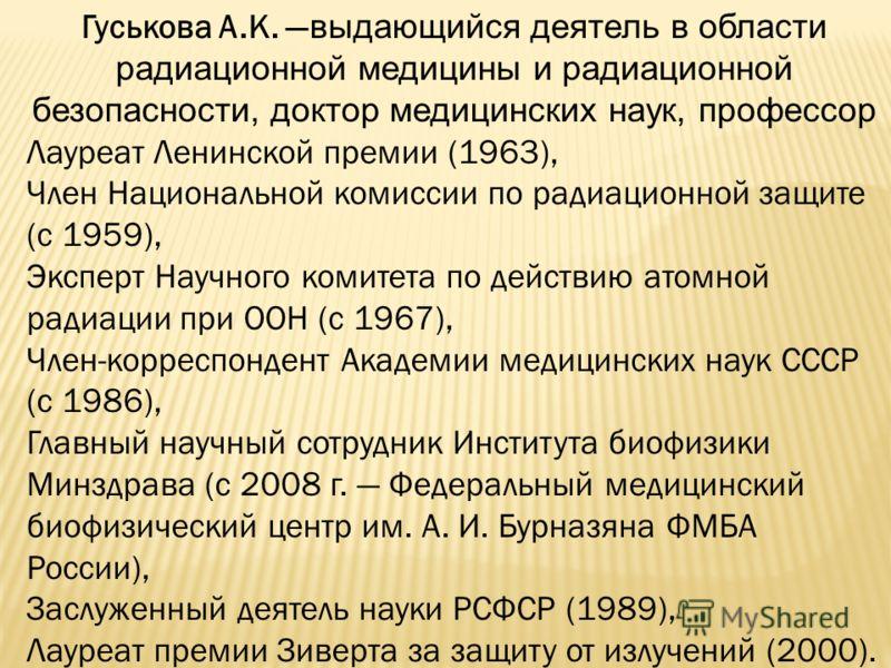 Гуськова А.К. выдающийся деятель в области радиационной медицины и радиационной безопасности, доктор медицинских наук, профессор Лауреат Ленинской премии (1963), Член Национальной комиссии по радиационной защите (c 1959), Эксперт Научного комитета по