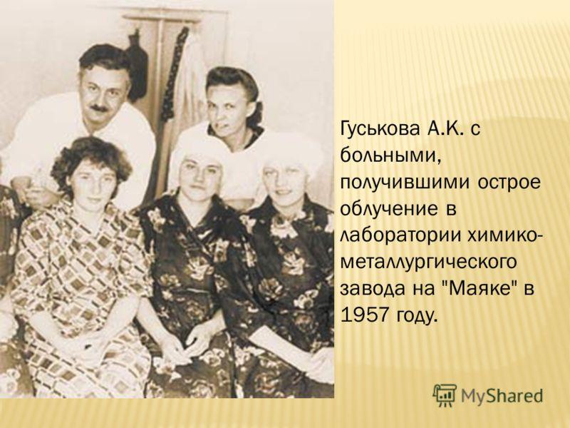 Гуськова А.К. с больными, получившими острое облучение в лаборатории химико- металлургического завода на Маяке в 1957 году.