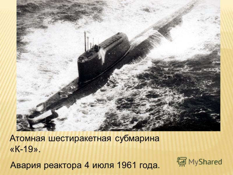 Авария реактора 4 июля 1961 года. Атомная шестиракетная субмарина «К-19».