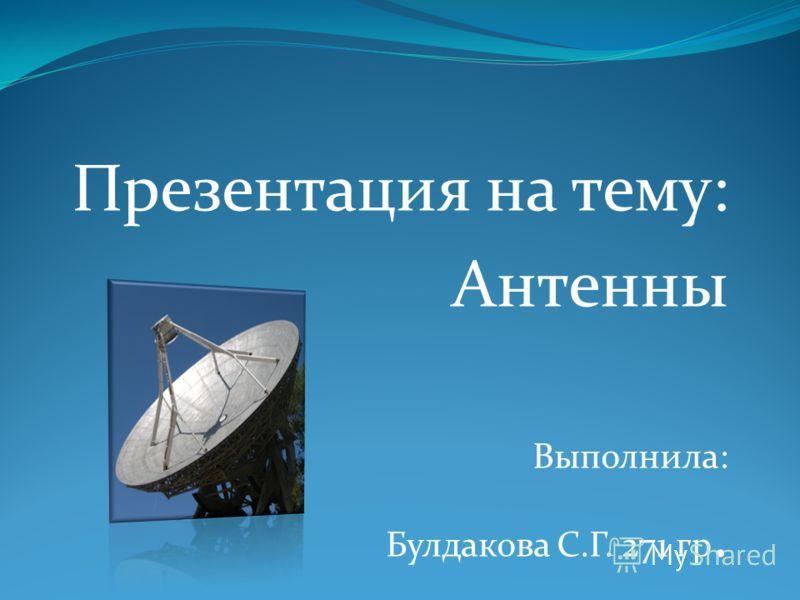 Презентация на тему: Антенны Выполнила: Булдакова С.Г. 271 гр.