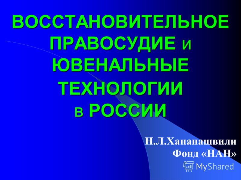 ВОССТАНОВИТЕЛЬНОЕ ПРАВОСУДИЕ и ЮВЕНАЛЬНЫЕ ТЕХНОЛОГИИ в РОССИИ Н.Л.Хананашвили Фонд «НАН»