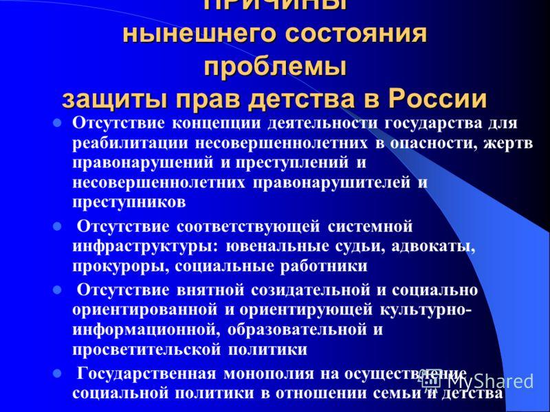 ПРИЧИНЫ нынешнего состояния проблемы защиты прав детства в России Отсутствие концепции деятельности государства для реабилитации несовершеннолетних в опасности, жертв правонарушений и преступлений и несовершеннолетних правонарушителей и преступников