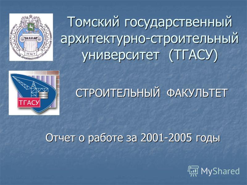 Томский государственный архитектурно-строительный университет (ТГАСУ) СТРОИТЕЛЬНЫЙ ФАКУЛЬТЕТ Отчет о работе за 2001-2005 годы Отчет о работе за 2001-2005 годы