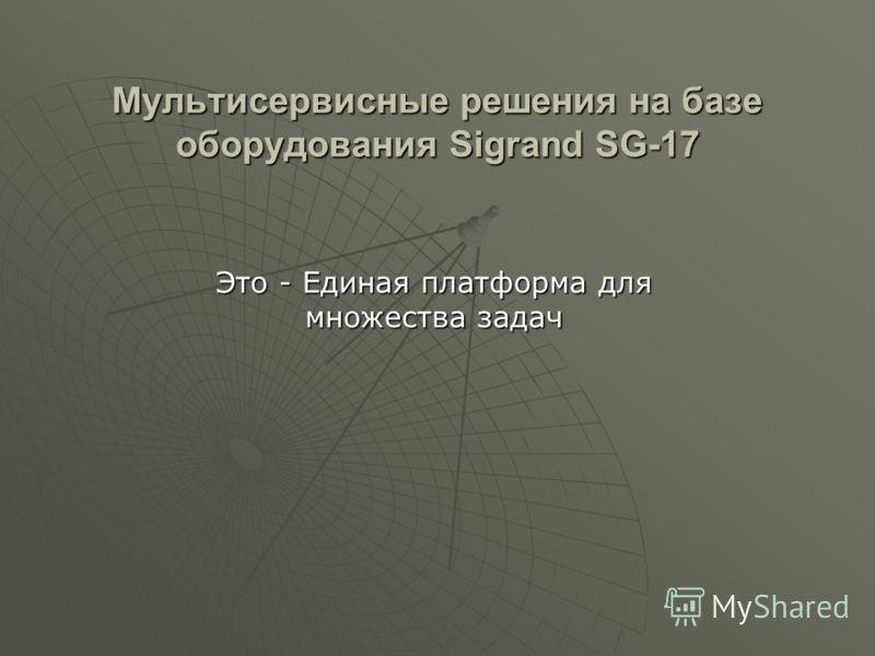 Мультисервисные решения на базе оборудования Sigrand SG-17 Это - Единая платформа для множества задач