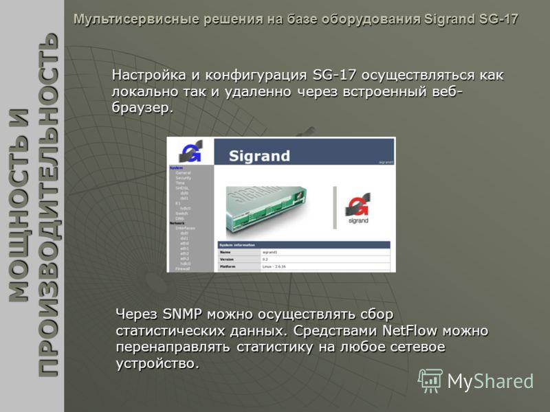 Настройка и конфигурация SG-17 осуществляться как локально так и удаленно через встроенный веб- браузер. МОЩНОСТЬ И ПРОИЗВОДИТЕЛЬНОСТЬ Мультисервисные решения на базе оборудования Sigrand SG-17 Через SNMP можно осуществлять сбор статистических данных
