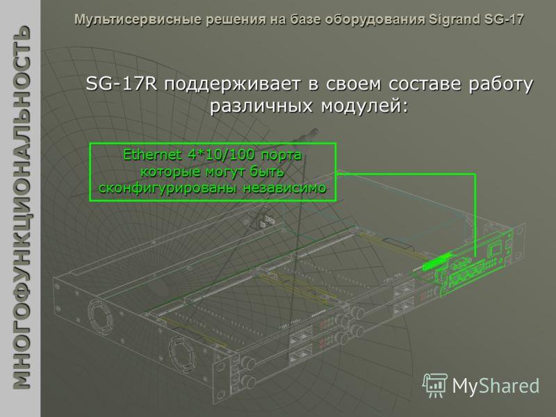 МНОГОФУНКЦИОНАЛЬНОСТЬ Мультисервисные решения на базе оборудования Sigrand SG-17 SG-17R поддерживает в своем составе работу различных модулей: Ethernet 4*10/100 порта которые могут быть сконфигурированы независимо