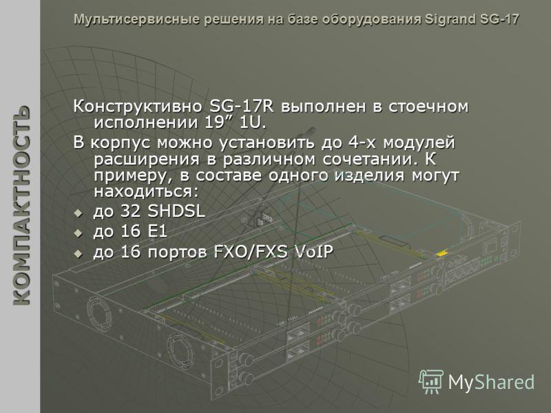 Конструктивно SG-17R выполнен в стоечном исполнении 19 1U. В корпус можно установить до 4-х модулей расширения в различном сочетании. К примеру, в составе одного изделия могут находиться: до 32 SHDSL до 32 SHDSL до 16 Е1 до 16 Е1 до 16 портов FXO/FXS