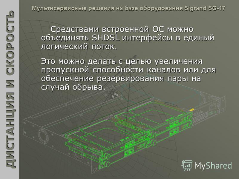 Средствами встроенной ОС можно объединять SHDSL интерфейсы в единый логический поток. ДИСТАНЦИЯ И СКОРОСТЬ Мультисервисные решения на базе оборудования Sigrand SG-17 Это можно делать с целью увеличения пропускной способности каналов или для обеспечен