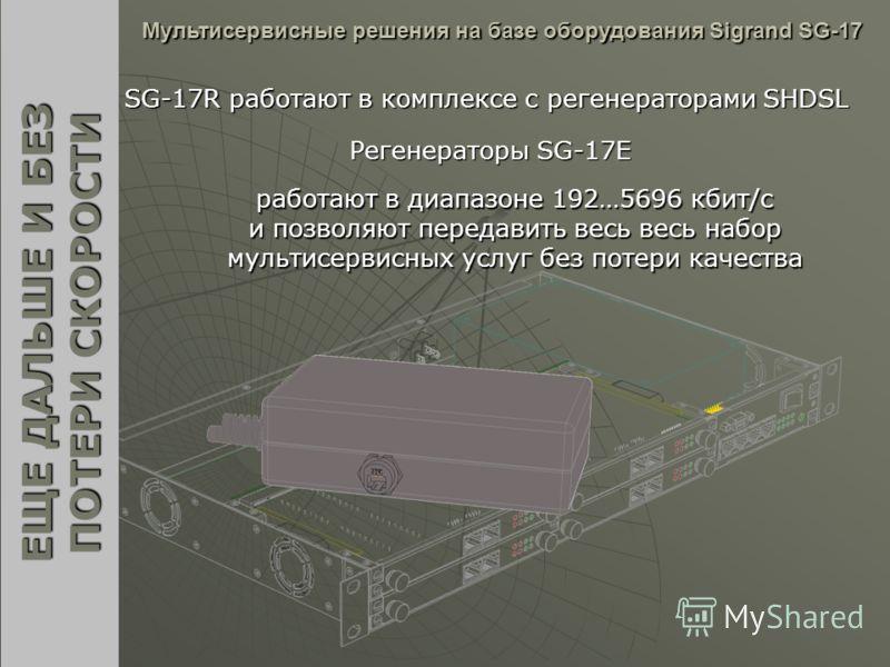 SG-17R работают в комплексе с регенераторами SHDSL Мультисервисные решения на базе оборудования Sigrand SG-17 ЕЩЕ ДАЛЬШЕ И БЕЗ ПОТЕРИ СКОРОСТИ Регенераторы SG-17E работают в диапазоне 192…5696 кбит/c и позволяют передавить весь весь набор мультисерви