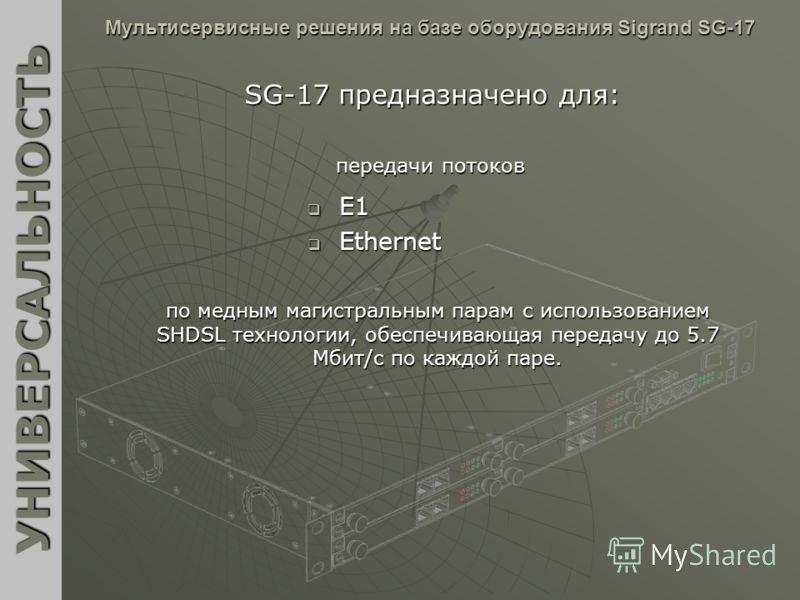 Мультисервисные решения на базе оборудования Sigrand SG-17 E1 E1 Ethernet Ethernet УНИВЕРСАЛЬНОСТЬ SG-17 предназначено для: передачи потоков по медным магистральным парам с использованием SHDSL технологии, обеспечивающая передачу до 5.7 Мбит/c по каж