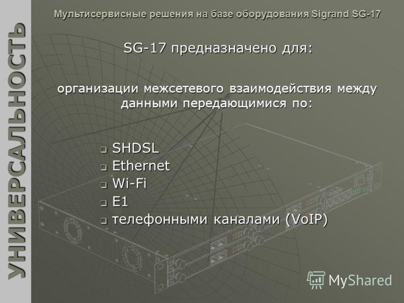 SHDSL SHDSL Ethernet Ethernet Wi-Fi Wi-Fi E1 E1 телефонными каналами (VoIP) телефонными каналами (VoIP) УНИВЕРСАЛЬНОСТЬ Мультисервисные решения на базе оборудования Sigrand SG-17 SG-17 предназначено для: организации межсетевого взаимодействия между д