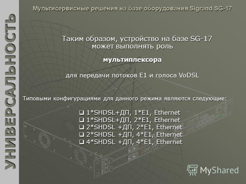 Таким образом, устройство на базе SG-17 может выполнять роль УНИВЕРСАЛЬНОСТЬ Мультисервисные решения на базе оборудования Sigrand SG-17 Типовыми конфигурациями для данного режима являются следующие: мультиплексора для передачи потоков E1 и голоса VoD