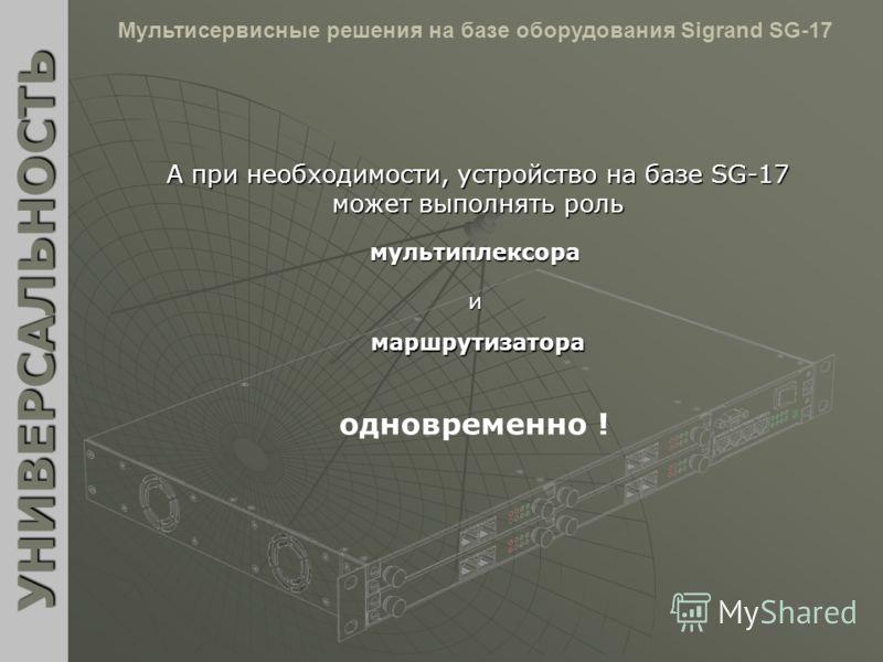 А при необходимости, устройство на базе SG-17 может выполнять роль УНИВЕРСАЛЬНОСТЬ Мультисервисные решения на базе оборудования Sigrand SG-17мультиплексора и маршрутизатора одновременно !