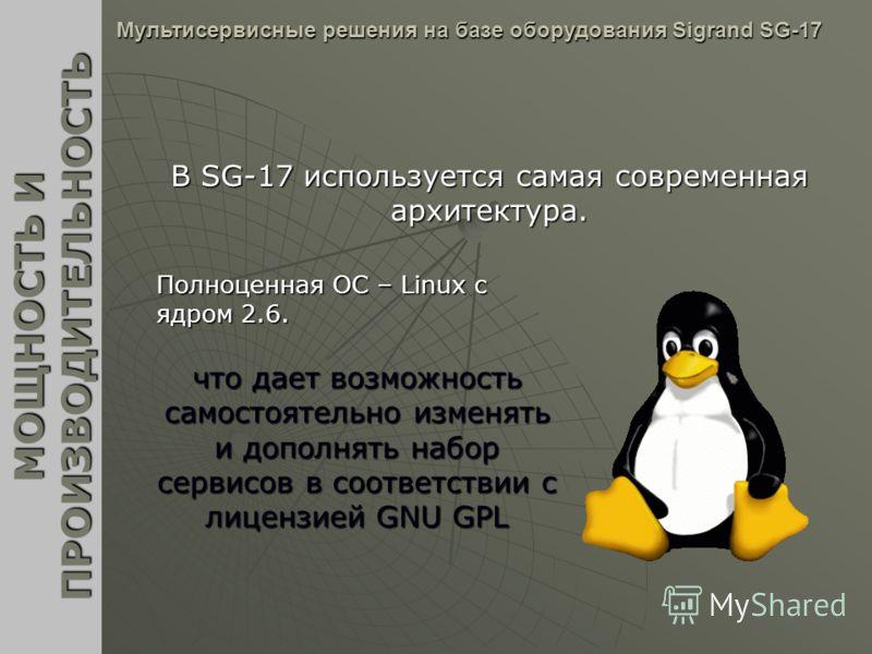 В SG-17 используется самая современная архитектура. МОЩНОСТЬ И ПРОИЗВОДИТЕЛЬНОСТЬ Мультисервисные решения на базе оборудования Sigrand SG-17 Полноценная ОС – Linux c ядром 2.6. что дает возможность самостоятельно изменять и дополнять набор сервисов в