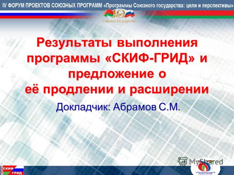 Результаты выполнения программы «СКИФ-ГРИД» и предложение о её продлении и расширении Докладчик: Абрамов С.М. Докладчик: Абрамов С.М.