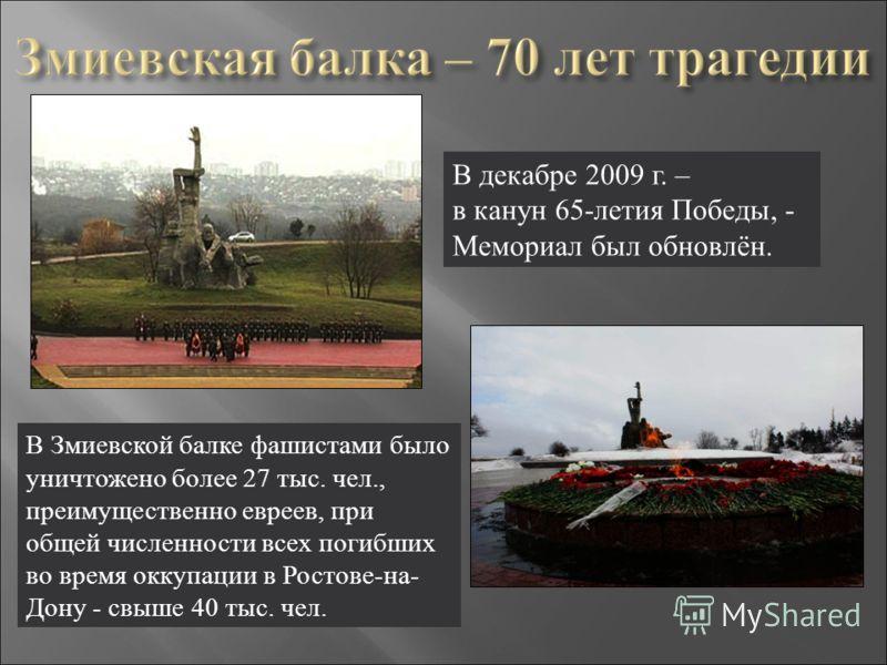 В декабре 2009 г. – в канун 65-летия Победы, - Мемориал был обновлён. В Змиевской балке фашистами было уничтожено более 27 тыс. чел., преимущественно евреев, при общей численности всех погибших во время оккупации в Ростове-на- Дону - свыше 40 тыс. че