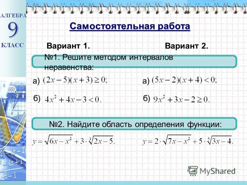 1. Решите методом интервалов неравенства: б) 2. Найдите область определения функции: Вариант 1. а) Вариант 2. б) а) Самостоятельная работа