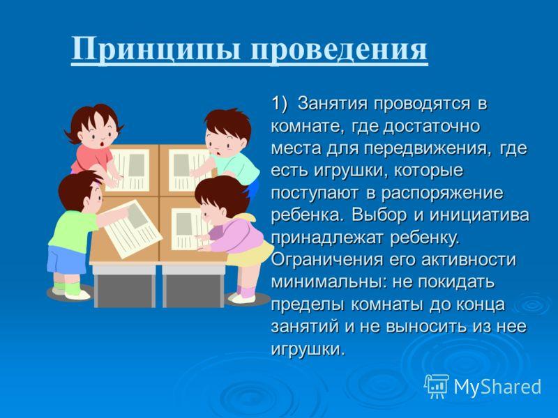 Принципы проведения 1) Занятия проводятся в комнате, где достаточно места для передвижения, где есть игрушки, которые поступают в распоряжение ребенка. Выбор и инициатива принадлежат ребенку. Ограничения его активности минимальны: не покидать пределы