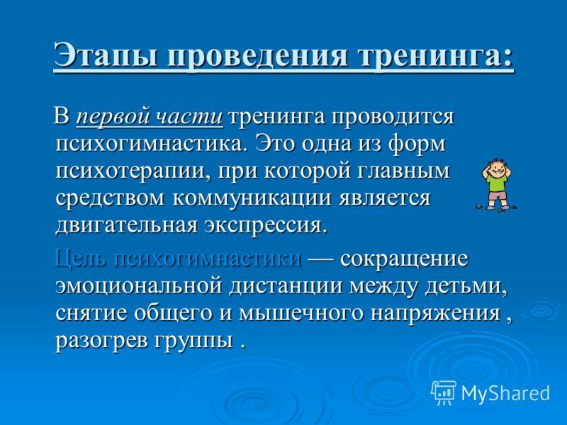 Этапы проведения тренинга: В первой части тренинга проводится психогимнастика. Это одна из форм психотерапии, при которой главным средством коммуникации является двигательная экспрессия. В первой части тренинга проводится психогимнастика. Это одна из