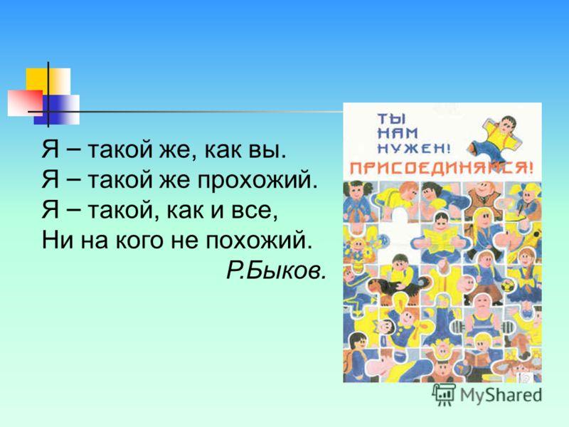 Я – такой же, как вы. Я – такой же прохожий. Я – такой, как и все, Ни на кого не похожий. Р.Быков.