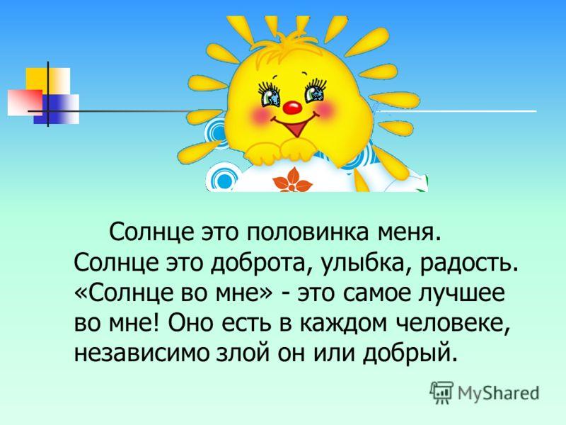 Солнце это половинка меня. Солнце это доброта, улыбка, радость. «Солнце во мне» - это самое лучшее во мне! Оно есть в каждом человеке, независимо злой он или добрый.