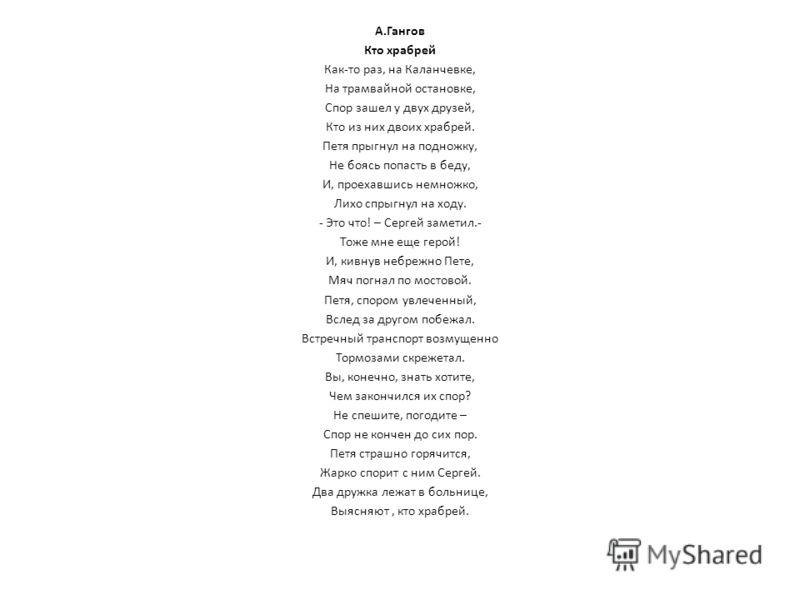 А.Гангов Кто храбрей Как-то раз, на Каланчевке, На трамвайной остановке, Спор зашел у двух друзей, Кто из них двоих храбрей. Петя прыгнул на подножку, Не боясь попасть в беду, И, проехавшись немножко, Лихо спрыгнул на ходу. - Это что! – Сергей замети