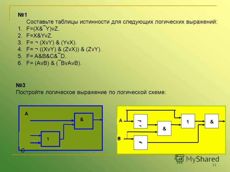 13 1 Составьте таблицы истинности для следующих логических выражений: 1.F=(X& Y)vZ. 2.F=X&YvZ. 3.F= ¬ (XvY) & (YvX). 4.F= ¬ ((XvY) & (ZvX)) & (ZvY). 5.F= A&B&C& D. 6.F= (AvB) & ( BvAvB). 3 Постройте логическое выражение по логической схеме: А В С 1 &