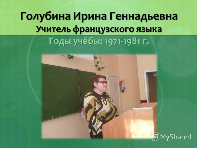 Голубина Ирина Геннадьевна Учитель французского языка Годы учёбы: 1971-1981 г.