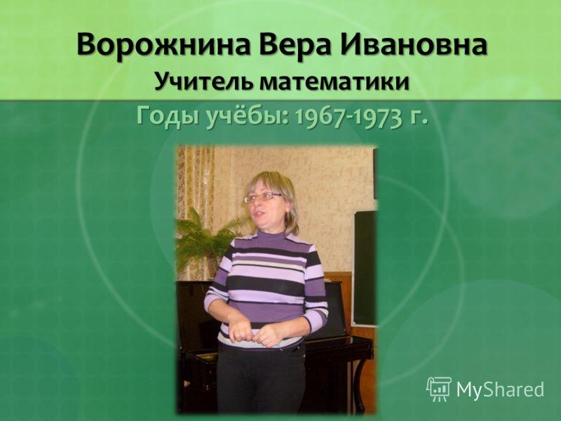 Ворожнина Вера Ивановна Учитель математики Годы учёбы: 1967-1973 г.