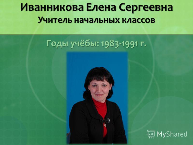 Иванникова Елена Сергеевна Учитель начальных классов Годы учёбы: 1983-1991 г.