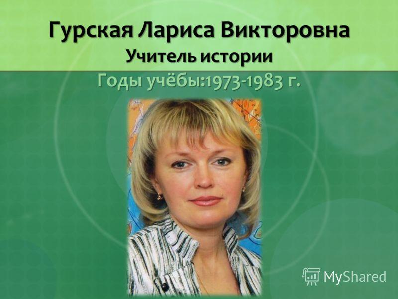 Гурская Лариса Викторовна Учитель истории Годы учёбы:1973-1983 г.
