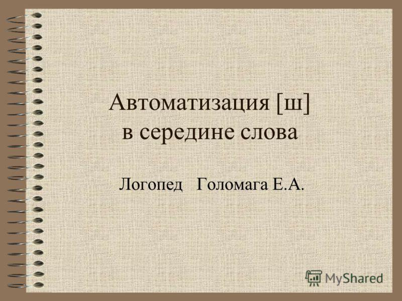 Автоматизация [ш] в середине слова Логопед Голомага Е.А.