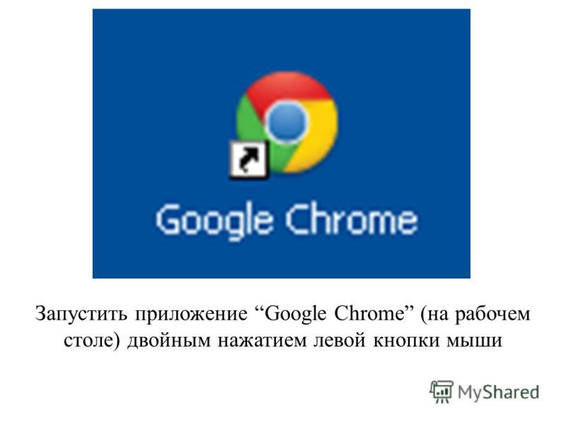 Запустить приложение Google Chrome (на рабочем столе) двойным нажатием левой кнопки мыши