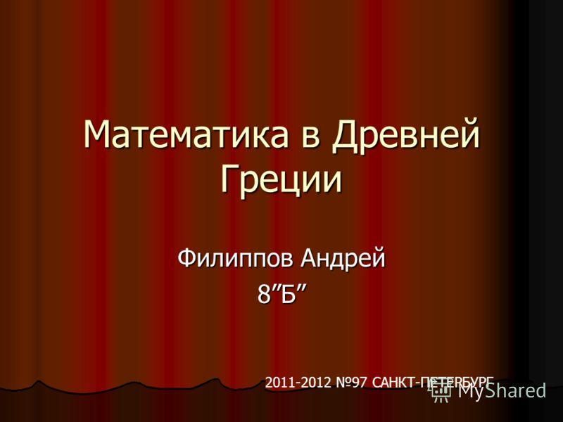 Математика в Древней Греции Филиппов Андрей 8Б 2011-2012 97 САНКТ-ПЕТЕРБУРГ
