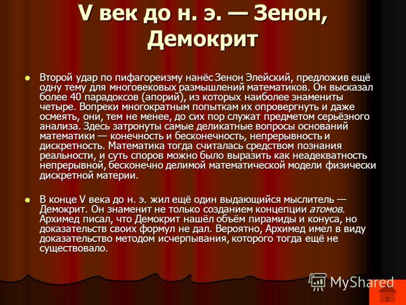 V век до н. э. Зенон, Демокрит Второй удар по пифагореизму нанёс Зенон Элейский, предложив ещё одну тему для многовековых размышлений математиков. Он высказал более 40 парадоксов (апорий), из которых наиболее знамениты четыре. Вопреки многократным по