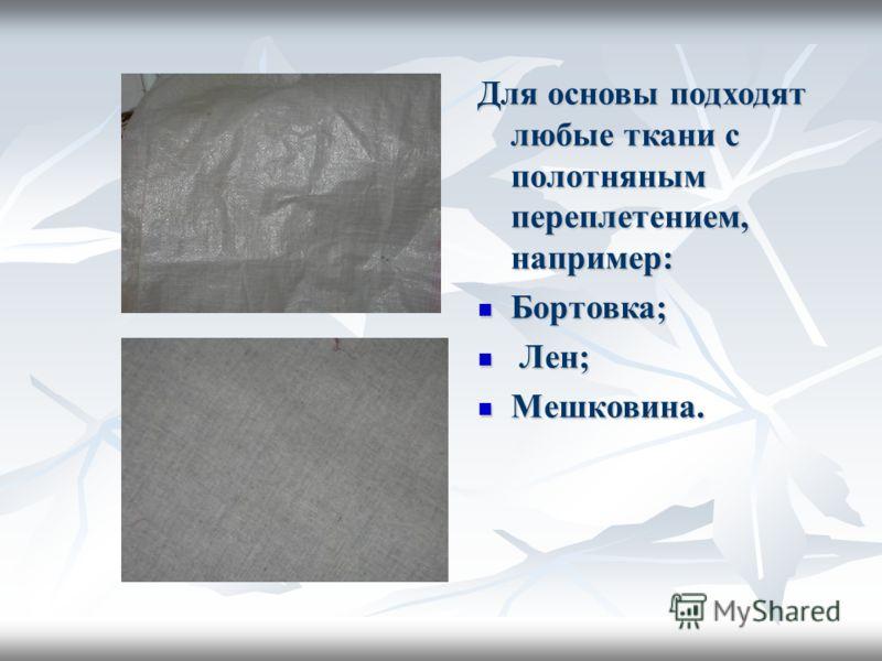 Для основы подходят любые ткани с полотняным переплетением, например: Бортовка; Л Лен; Мешковина.