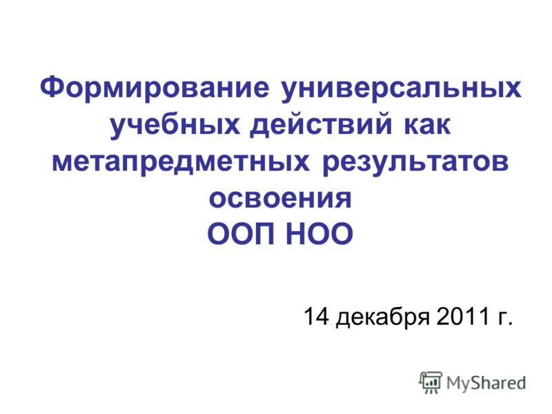 Формирование универсальных учебных действий как метапредметных результатов освоения ООП НОО 14 декабря 2011 г.