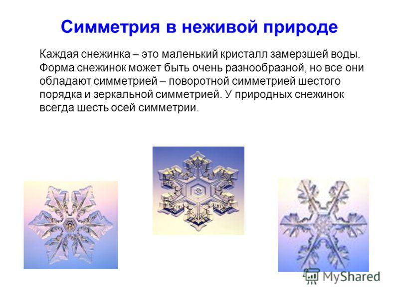 Симметрия в неживой природе Каждая снежинка – это маленький кристалл замерзшей воды. Форма снежинок может быть очень разнообразной, но все они обладают симметрией – поворотной симметрией шестого порядка и зеркальной симметрией. У природных снежинок в