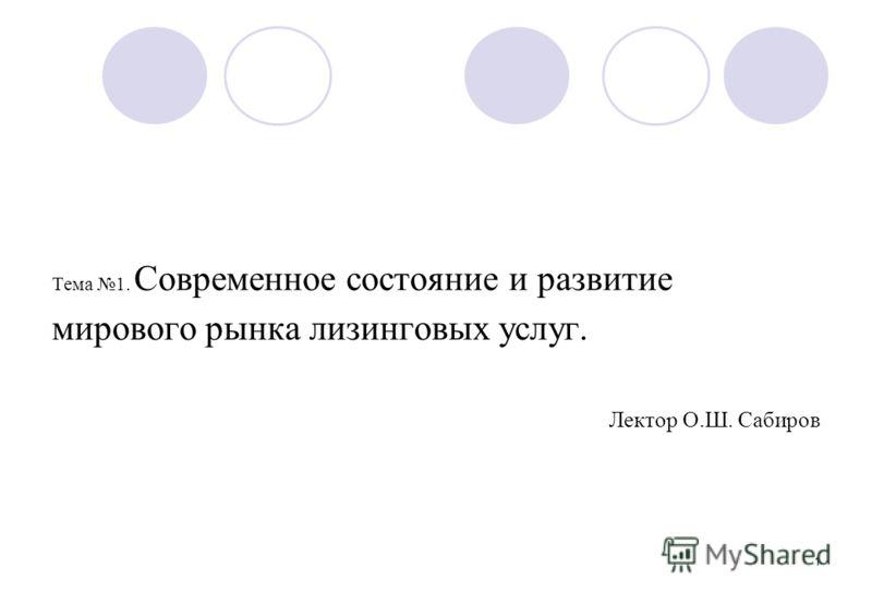 1 Тема 1. Современное состояние и развитие мирового рынка лизинговых услуг. Лектор О.Ш. Сабиров