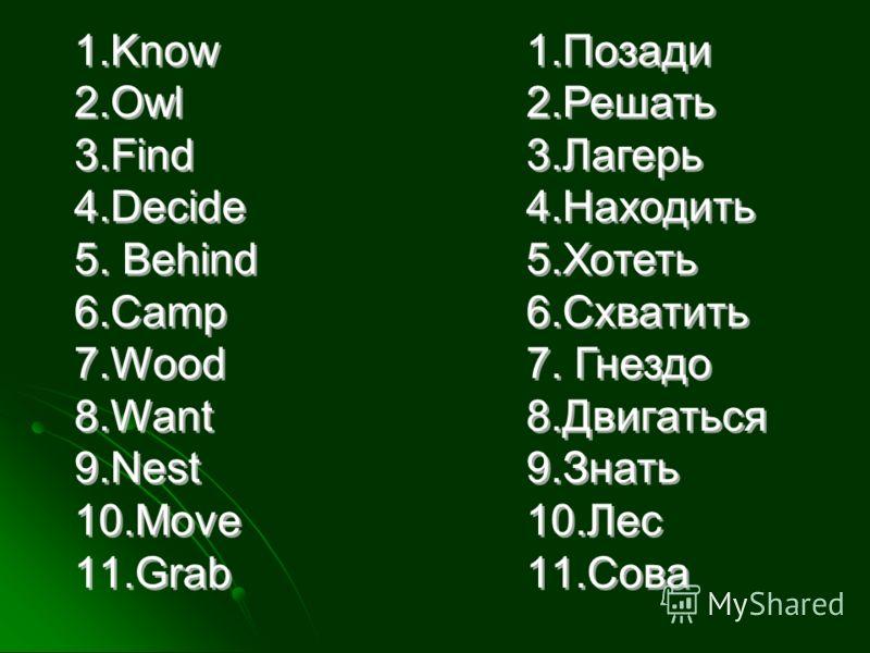 1.Know 2.Owl 3.Find 4.Decide 5. Behind 6.Camp 7.Wood 8.Want 9.Nest 10.Move 11.Grab 1.Know 2.Owl 3.Find 4.Decide 5. Behind 6.Camp 7.Wood 8.Want 9.Nest 10.Move 11.Grab 1.Позади 2.Решать 3.Лагерь 4.Находить 5.Хотеть 6.Схватить 7. Гнездо 8.Двигаться 9.Зн