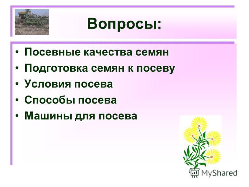 Вопросы: Посевные качества семян Подготовка семян к посеву Условия посева Способы посева Машины для посева Посевные качества семян Подготовка семян к посеву Условия посева Способы посева Машины для посева