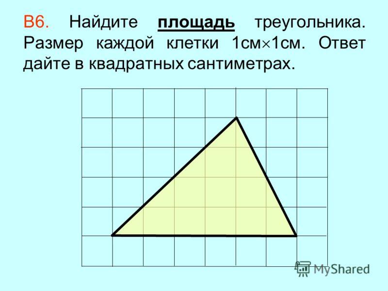 В6. Найдите площадь треугольника. Размер каждой клетки 1см 1см. Ответ дайте в квадратных сантиметрах.