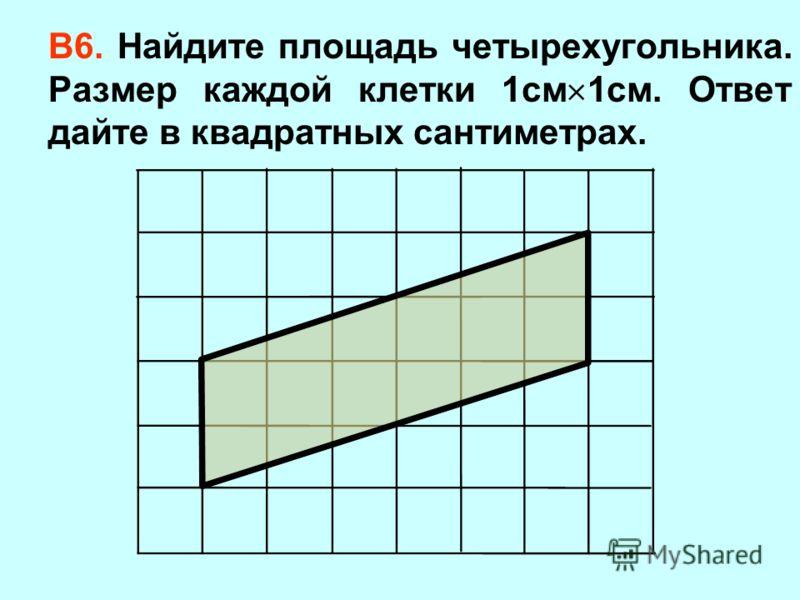 В6. Найдите площадь четырехугольника. Размер каждой клетки 1см 1см. Ответ дайте в квадратных сантиметрах.